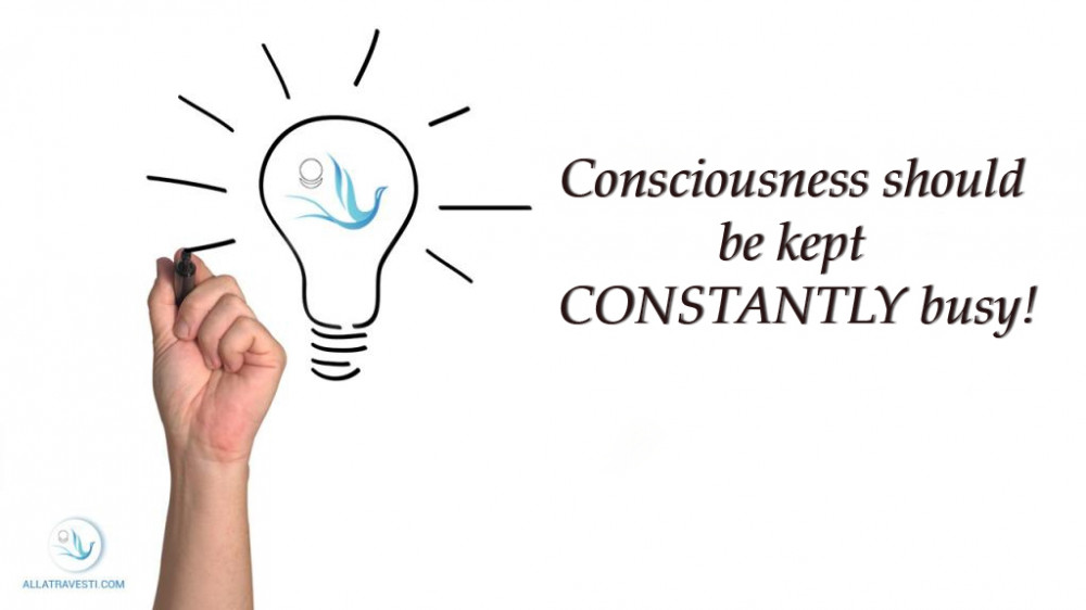 Consciousness should be kept CONSTANTLY busy!