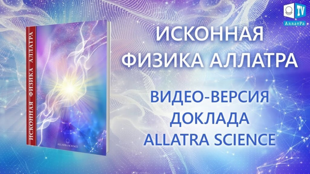 ИСКОННАЯ ФИЗИКА АЛЛАТРА видео-версия доклада