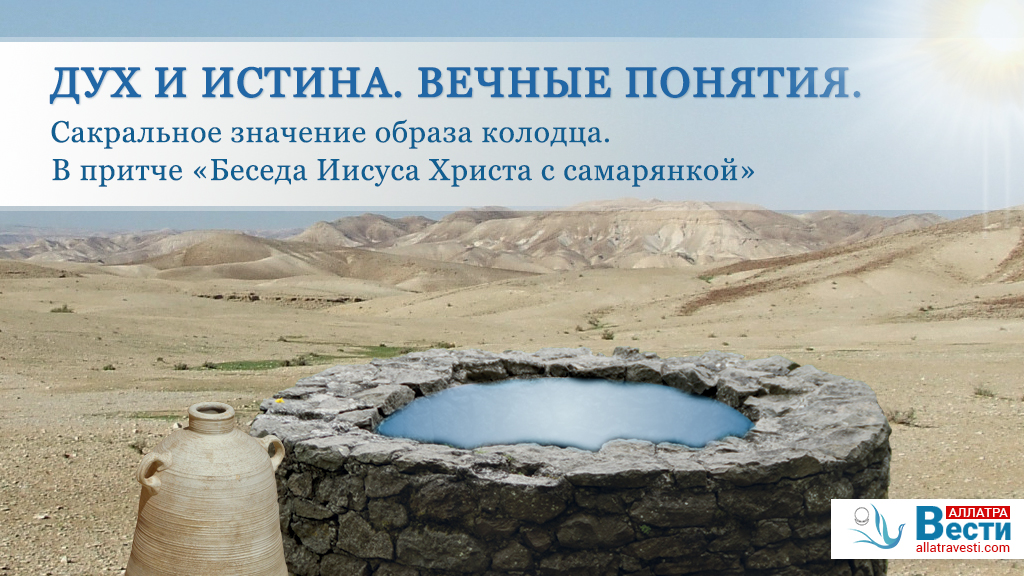 Дух и Истина. Вечные понятия. Сакральное значение образа колодца и воды. В притче «Беседа Иисуса Христа с Самарянкой»
