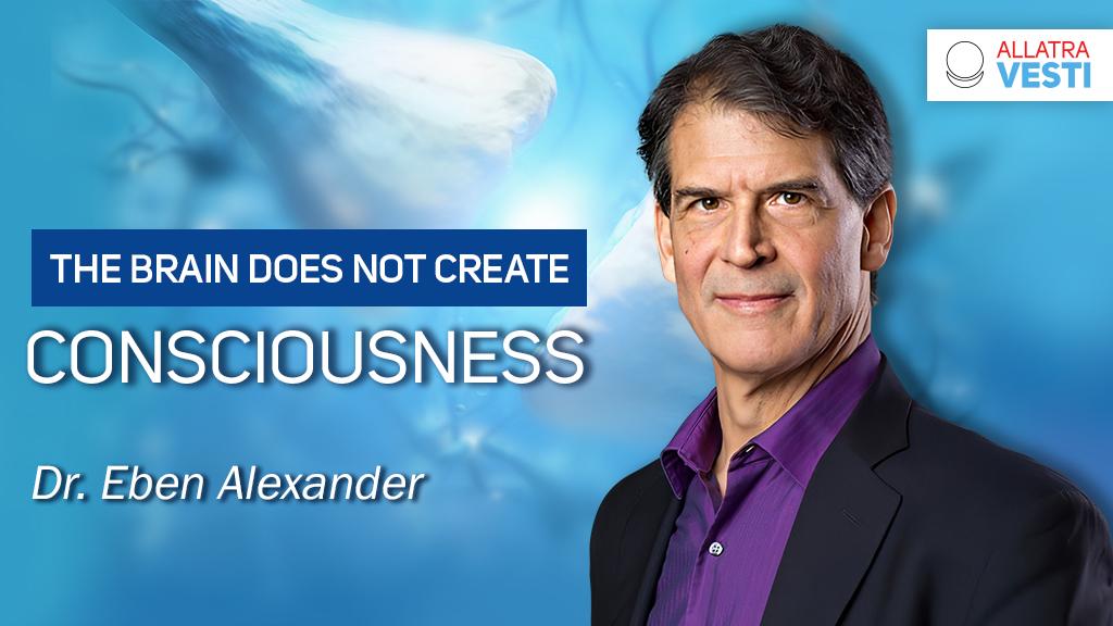 Eben Alexander. The brain does not create consciousness