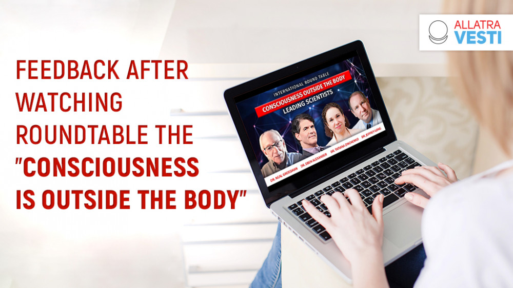 """Feedback after watching the """"CONSCIOUSNESS IS OUTSIDE THE BODY"""" International Round Table on June 6, 2021"""